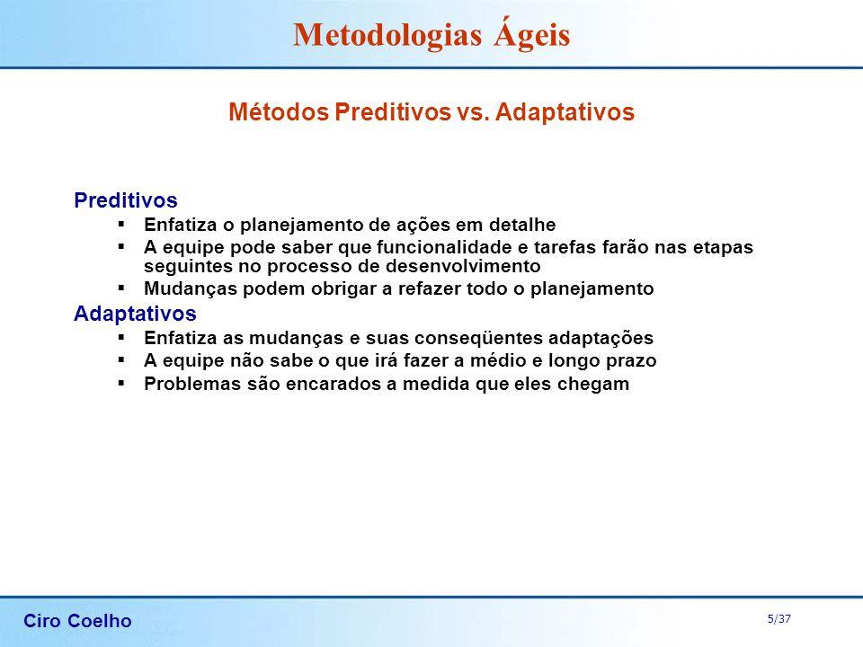 Ciro Coelho 5/37 Metodologias Ágeis Métodos Preditivos vs. Adaptativos Preditivos Enfatiza o planejamento de ações em detalhe A equipe pode saber que