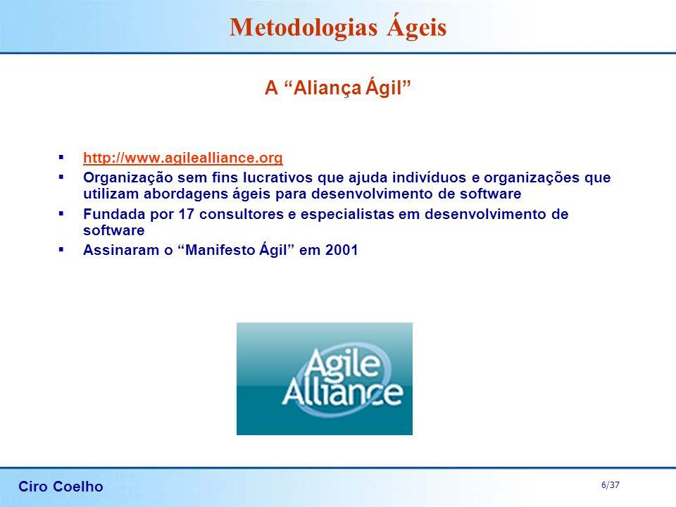 Ciro Coelho 6/37 Metodologias Ágeis A Aliança Ágil http://www.agilealliance.org Organização sem fins lucrativos que ajuda indivíduos e organizações qu