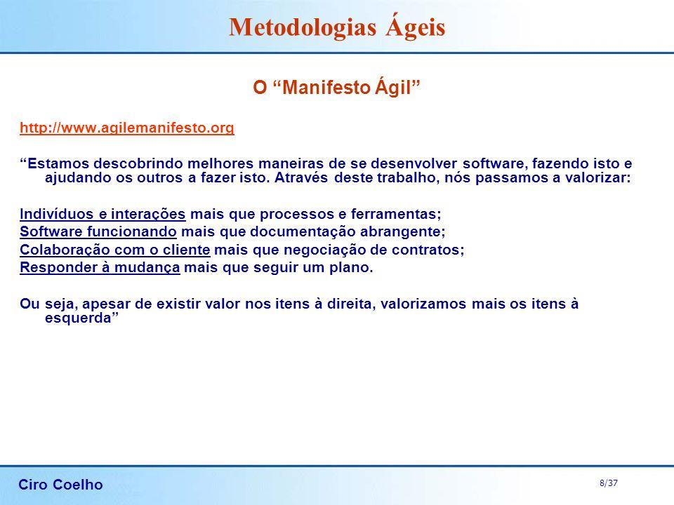 Ciro Coelho 8/37 Metodologias Ágeis O Manifesto Ágil http://www.agilemanifesto.org Estamos descobrindo melhores maneiras de se desenvolver software, f
