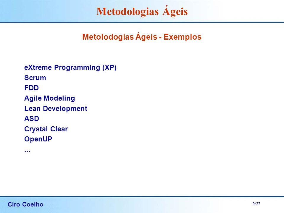 Ciro Coelho 9/37 Metodologias Ágeis Metolodogias Ágeis - Exemplos eXtreme Programming (XP) Scrum FDD Agile Modeling Lean Development ASD Crystal Clear