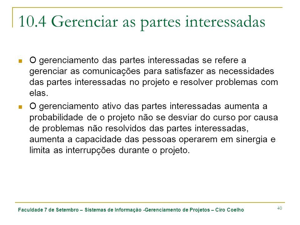Faculdade 7 de Setembro – Sistemas de Informação -Gerenciamento de Projetos – Ciro Coelho 40 10.4 Gerenciar as partes interessadas O gerenciamento das