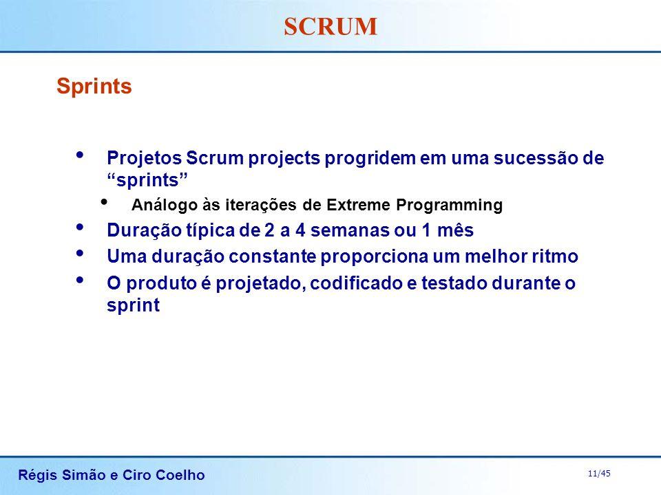 Régis Simão e Ciro Coelho 11/45 SCRUM Sprints Projetos Scrum projects progridem em uma sucessão de sprints Análogo às iterações de Extreme Programming