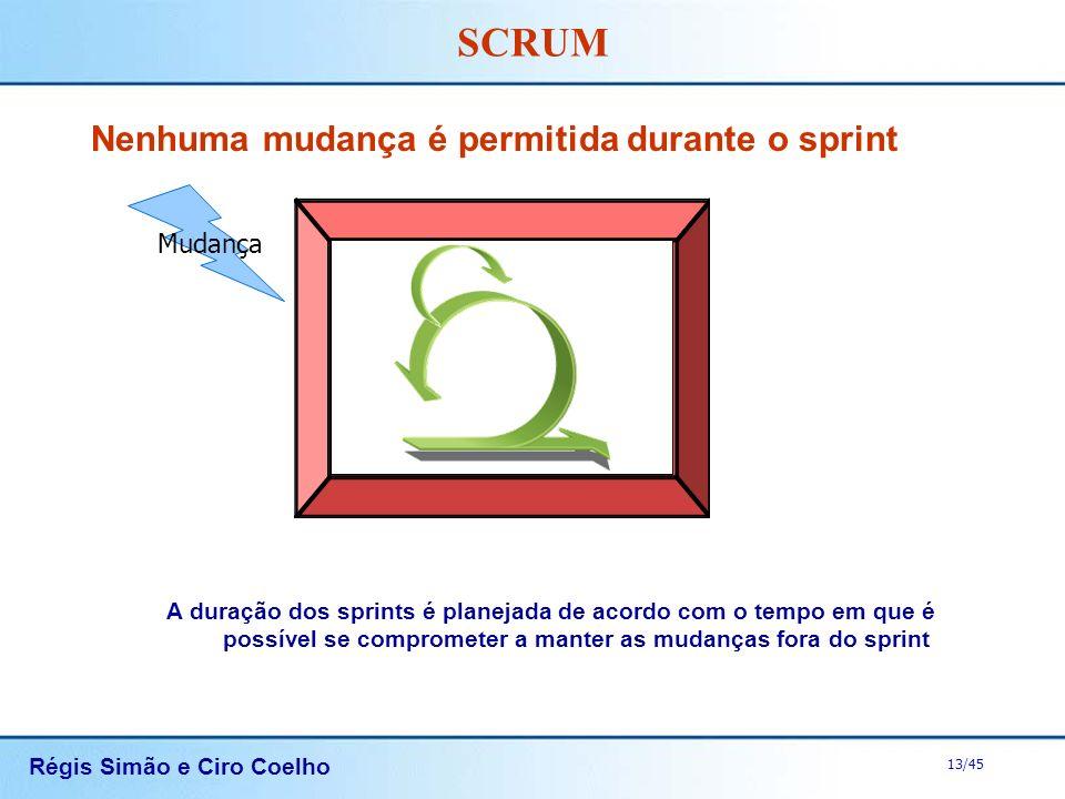Régis Simão e Ciro Coelho 13/45 SCRUM Nenhuma mudança é permitida durante o sprint A duração dos sprints é planejada de acordo com o tempo em que é po