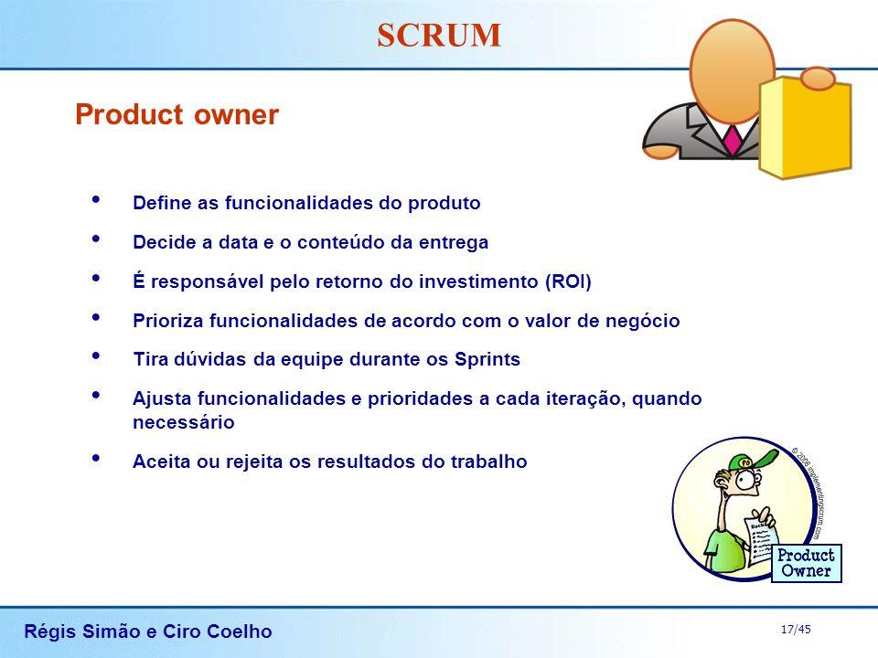 Régis Simão e Ciro Coelho 17/45 SCRUM Product owner Define as funcionalidades do produto Decide a data e o conteúdo da entrega É responsável pelo reto