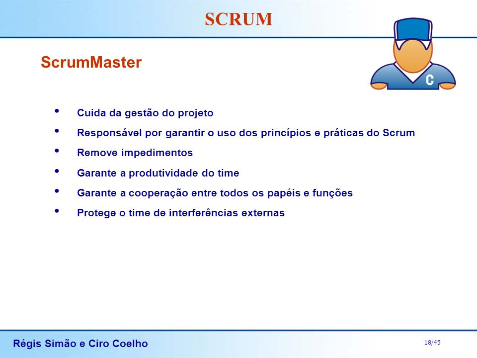 Régis Simão e Ciro Coelho 18/45 SCRUM ScrumMaster Cuida da gestão do projeto Responsável por garantir o uso dos princípios e práticas do Scrum Remove