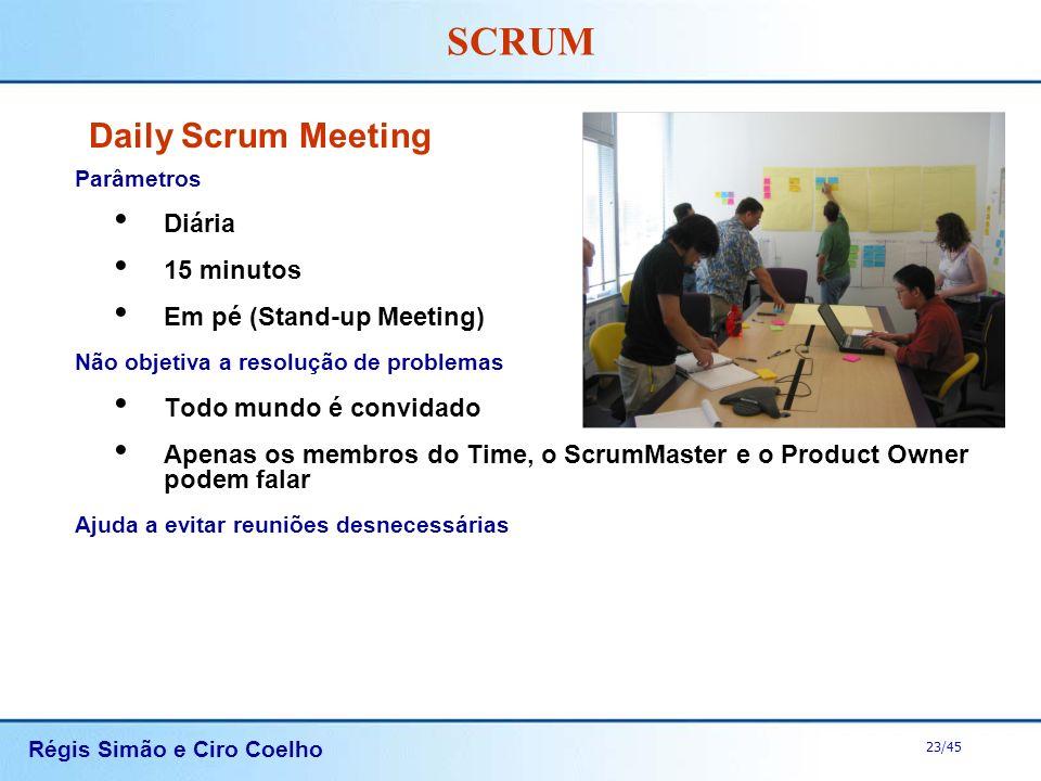 Régis Simão e Ciro Coelho 23/45 SCRUM Daily Scrum Meeting Parâmetros Diária 15 minutos Em pé (Stand-up Meeting) Não objetiva a resolução de problemas