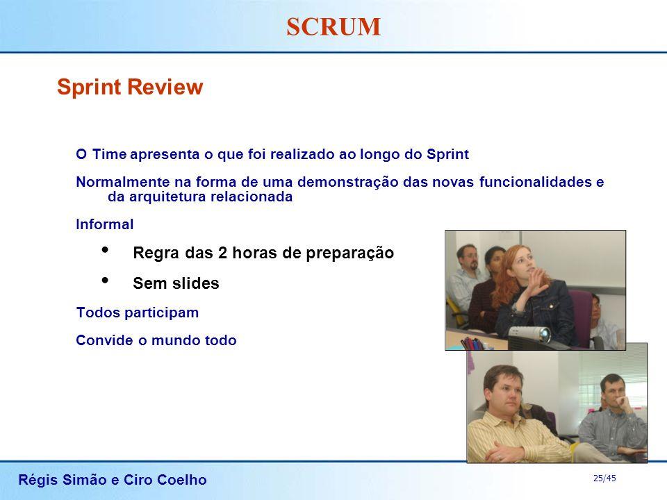 Régis Simão e Ciro Coelho 25/45 SCRUM Sprint Review O Time apresenta o que foi realizado ao longo do Sprint Normalmente na forma de uma demonstração d