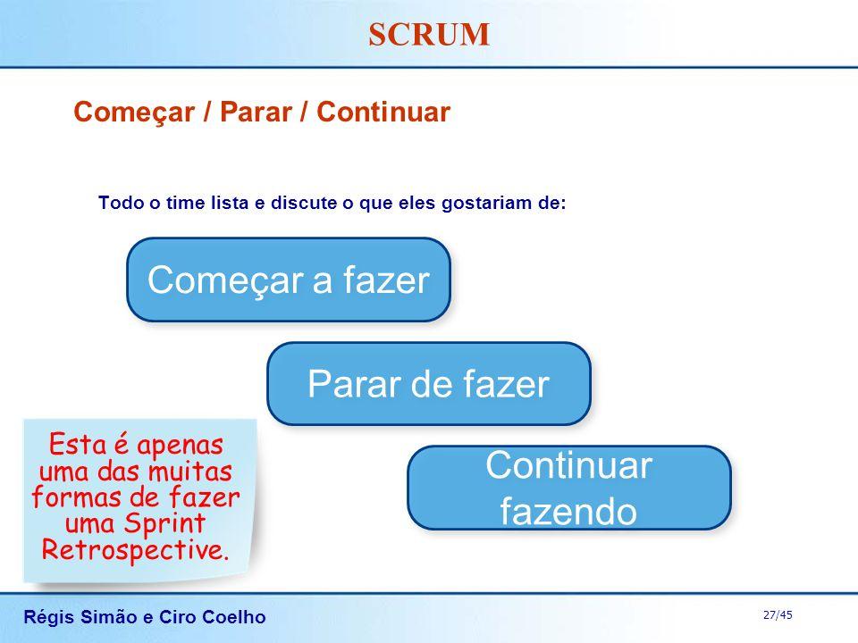 Régis Simão e Ciro Coelho 27/45 SCRUM Começar / Parar / Continuar Todo o time lista e discute o que eles gostariam de: Começar a fazer Parar de fazer