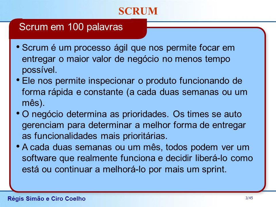 Régis Simão e Ciro Coelho 3/45 SCRUM Scrum é um processo ágil que nos permite focar em entregar o maior valor de negócio no menos tempo possível. Ele