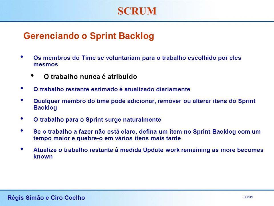 Régis Simão e Ciro Coelho 33/45 SCRUM Gerenciando o Sprint Backlog Os membros do Time se voluntariam para o trabalho escolhido por eles mesmos O traba