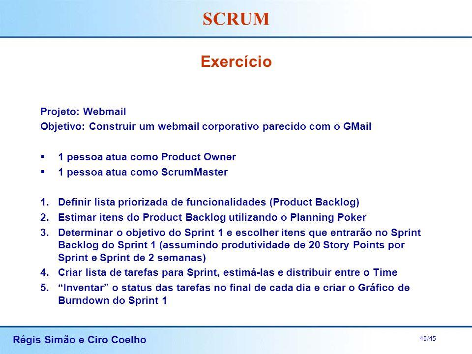 Régis Simão e Ciro Coelho 40/45 SCRUM Exercício Projeto: Webmail Objetivo: Construir um webmail corporativo parecido com o GMail 1 pessoa atua como Pr