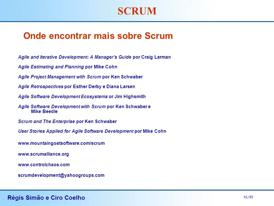 Régis Simão e Ciro Coelho 41/45 SCRUM Onde encontrar mais sobre Scrum Agile and Iterative Development: A Managers Guide por Craig Larman Agile Estimat