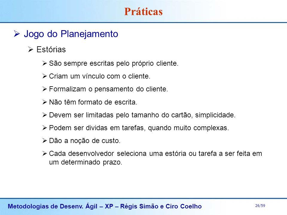 Metodologias de Desenv. Ágil – XP – Régis Simão e Ciro Coelho 26/59 Práticas Jogo do Planejamento Estórias São sempre escritas pelo próprio cliente. C