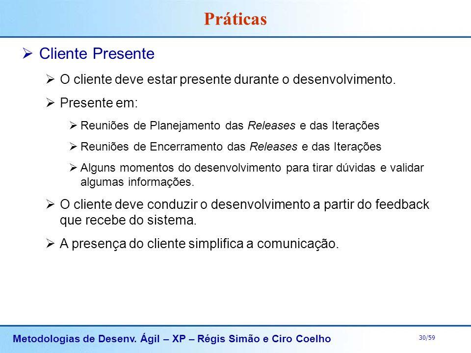 Metodologias de Desenv. Ágil – XP – Régis Simão e Ciro Coelho 30/59 Práticas Cliente Presente O cliente deve estar presente durante o desenvolvimento.