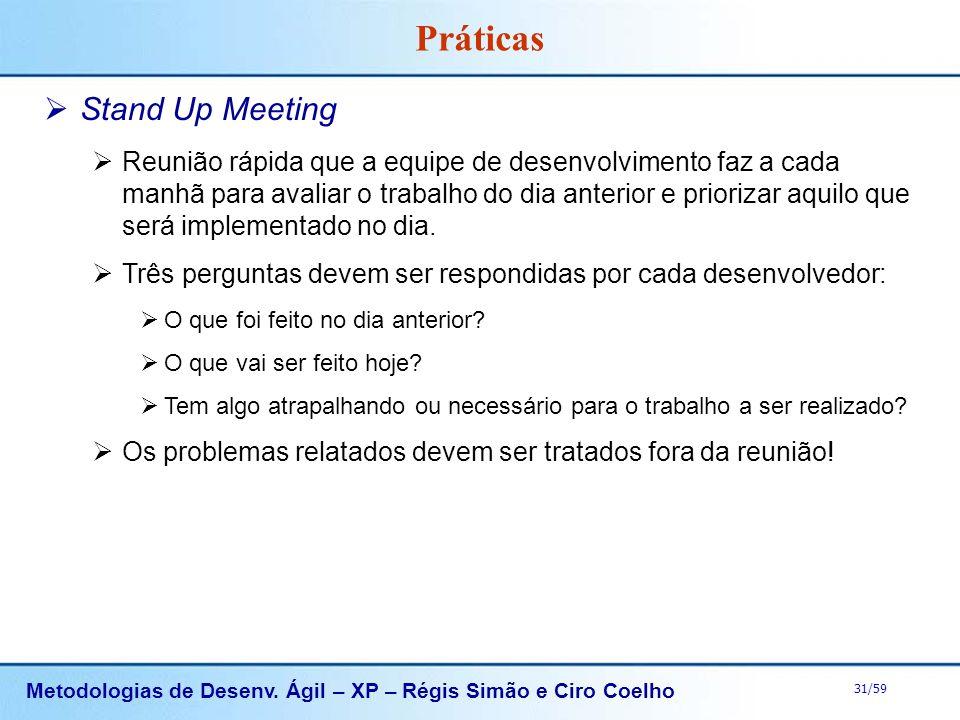 Metodologias de Desenv. Ágil – XP – Régis Simão e Ciro Coelho 31/59 Práticas Stand Up Meeting Reunião rápida que a equipe de desenvolvimento faz a cad