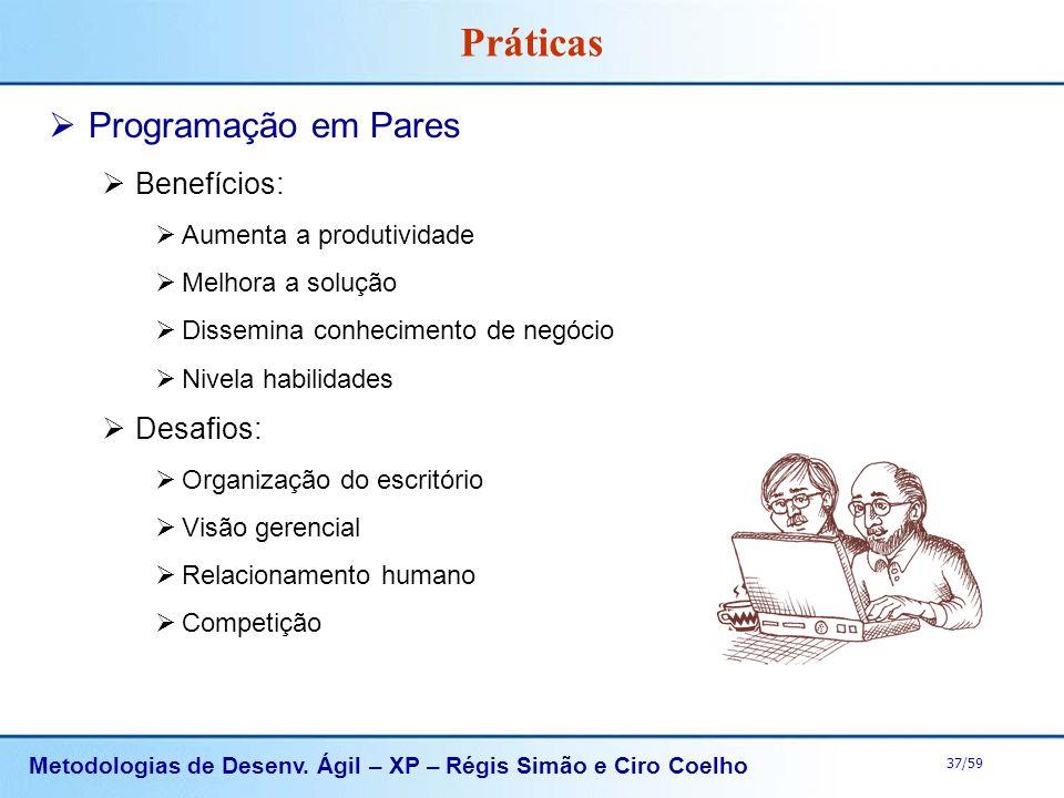 Metodologias de Desenv. Ágil – XP – Régis Simão e Ciro Coelho 37/59 Práticas Programação em Pares Benefícios: Aumenta a produtividade Melhora a soluçã