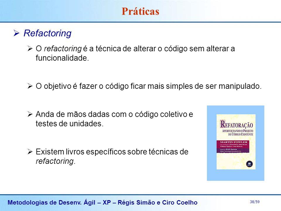 Metodologias de Desenv. Ágil – XP – Régis Simão e Ciro Coelho 38/59 Práticas Refactoring O refactoring é a técnica de alterar o código sem alterar a f