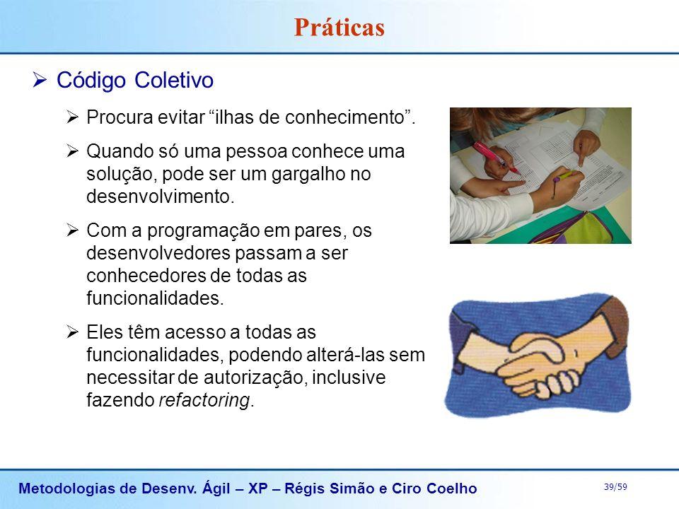 Metodologias de Desenv. Ágil – XP – Régis Simão e Ciro Coelho 39/59 Práticas Código Coletivo Procura evitar ilhas de conhecimento. Quando só uma pesso
