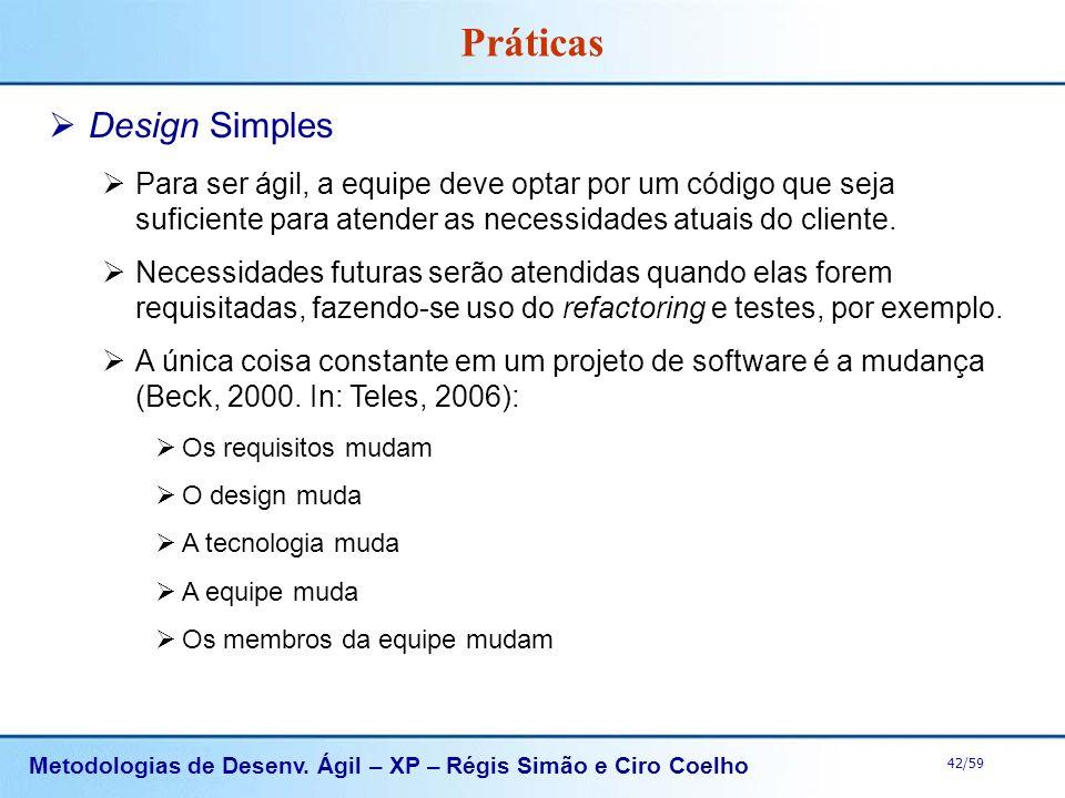 Metodologias de Desenv. Ágil – XP – Régis Simão e Ciro Coelho 42/59 Práticas Design Simples Para ser ágil, a equipe deve optar por um código que seja