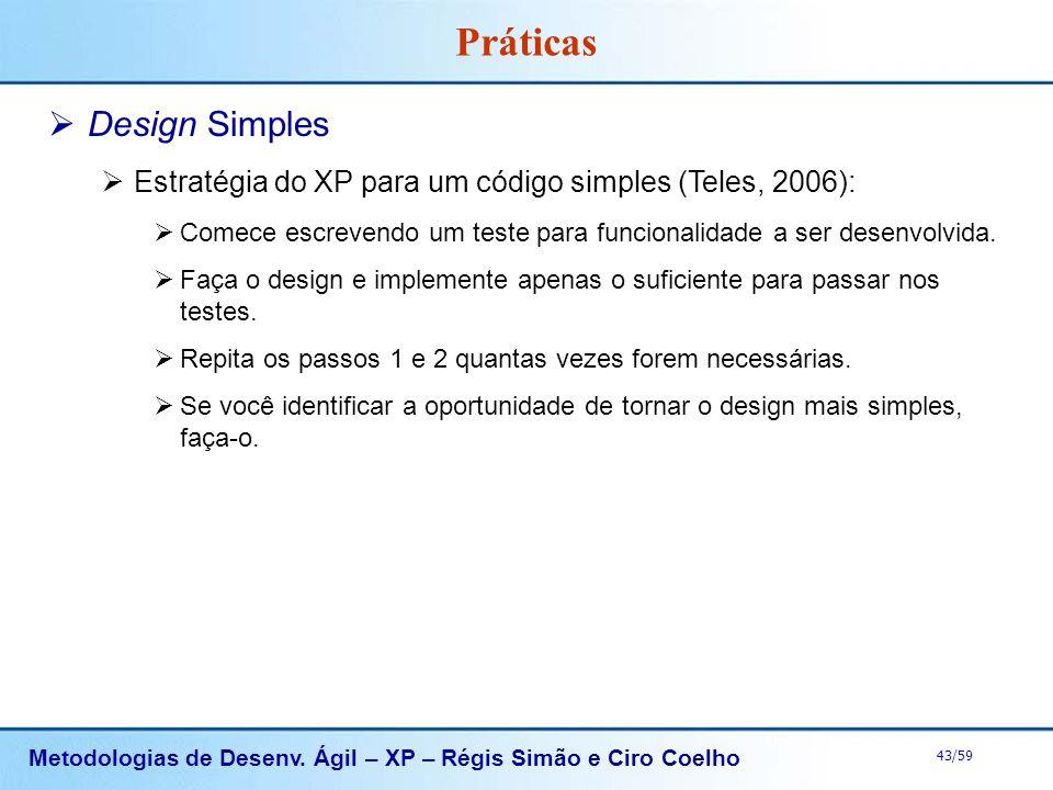 Metodologias de Desenv. Ágil – XP – Régis Simão e Ciro Coelho 43/59 Práticas Design Simples Estratégia do XP para um código simples (Teles, 2006): Com
