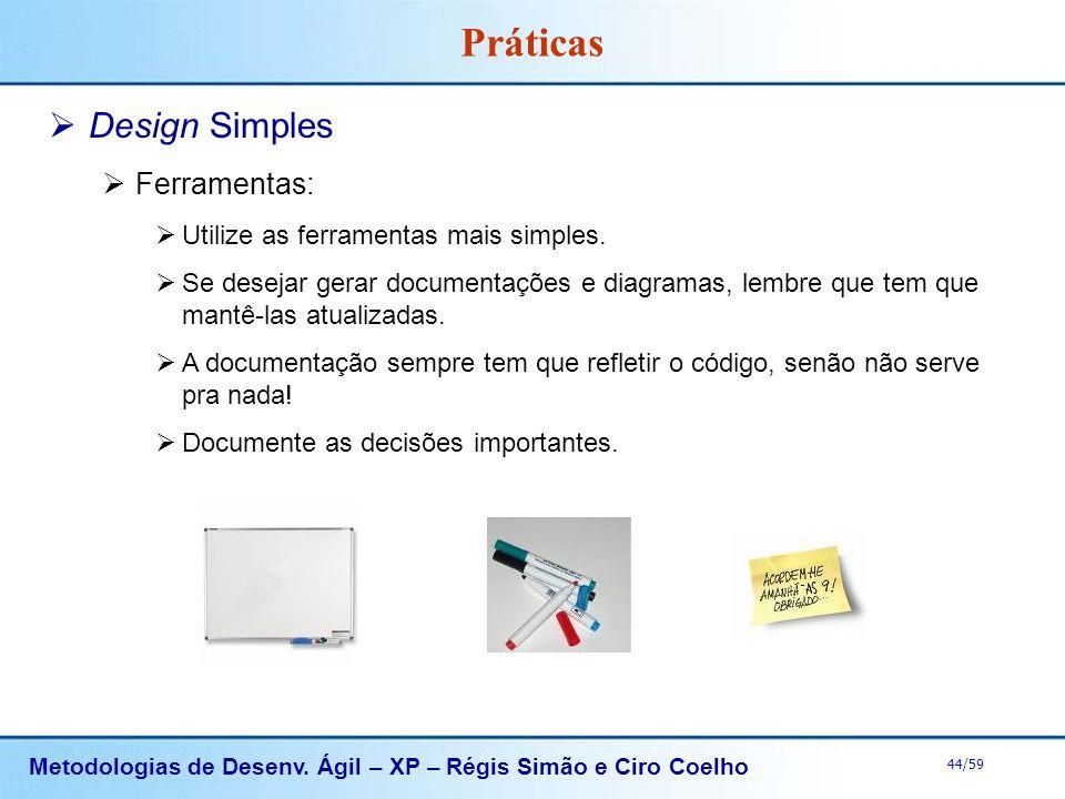 Metodologias de Desenv. Ágil – XP – Régis Simão e Ciro Coelho 44/59 Práticas Design Simples Ferramentas: Utilize as ferramentas mais simples. Se desej