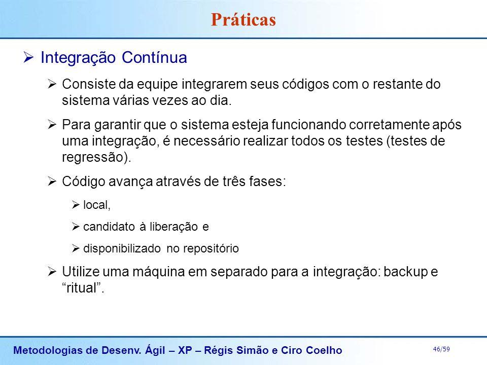 Metodologias de Desenv. Ágil – XP – Régis Simão e Ciro Coelho 46/59 Práticas Integração Contínua Consiste da equipe integrarem seus códigos com o rest
