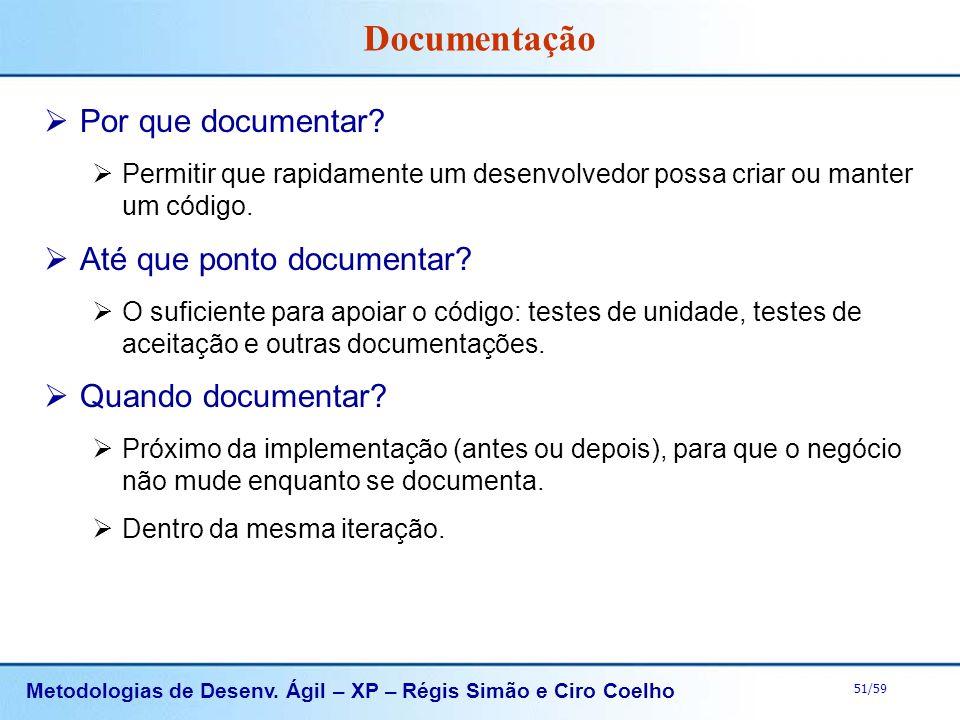 Metodologias de Desenv. Ágil – XP – Régis Simão e Ciro Coelho 51/59 Documentação Por que documentar? Permitir que rapidamente um desenvolvedor possa c