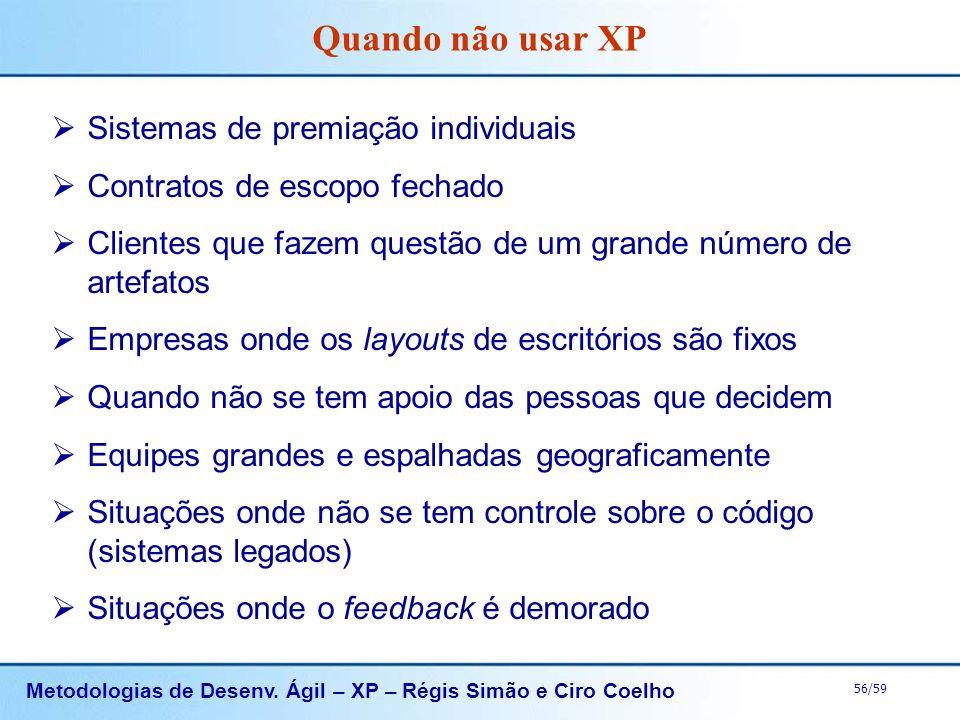 Metodologias de Desenv. Ágil – XP – Régis Simão e Ciro Coelho 56/59 Quando não usar XP Sistemas de premiação individuais Contratos de escopo fechado C