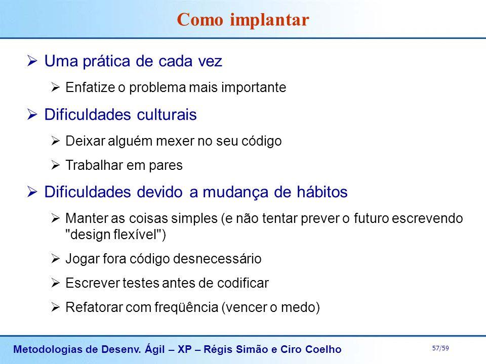 Metodologias de Desenv. Ágil – XP – Régis Simão e Ciro Coelho 57/59 Como implantar Uma prática de cada vez Enfatize o problema mais importante Dificul