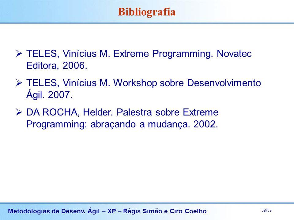 Metodologias de Desenv. Ágil – XP – Régis Simão e Ciro Coelho 58/59 TELES, Vinícius M. Extreme Programming. Novatec Editora, 2006. TELES, Vinícius M.