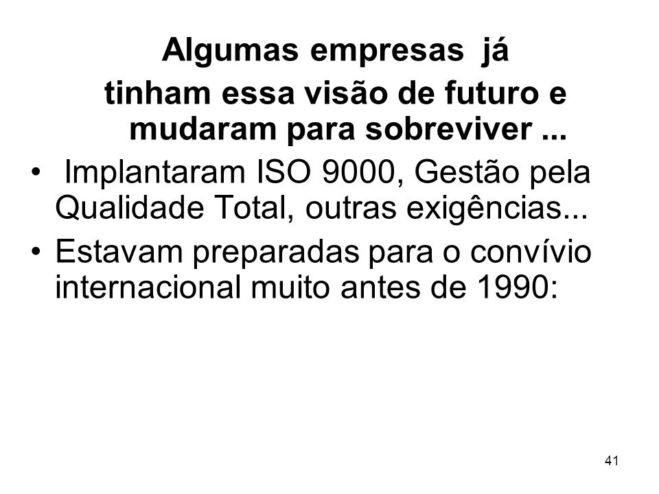 41 Algumas empresas já tinham essa visão de futuro e mudaram para sobreviver... Implantaram ISO 9000, Gestão pela Qualidade Total, outras exigências..