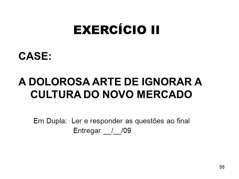 56 CASE: A DOLOROSA ARTE DE IGNORAR A CULTURA DO NOVO MERCADO Em Dupla: Ler e responder as questões ao final Entregar __/__/09 EXERCÍCIO II