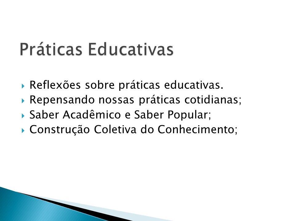 Reflexões sobre práticas educativas. Repensando nossas práticas cotidianas; Saber Acadêmico e Saber Popular; Construção Coletiva do Conhecimento;