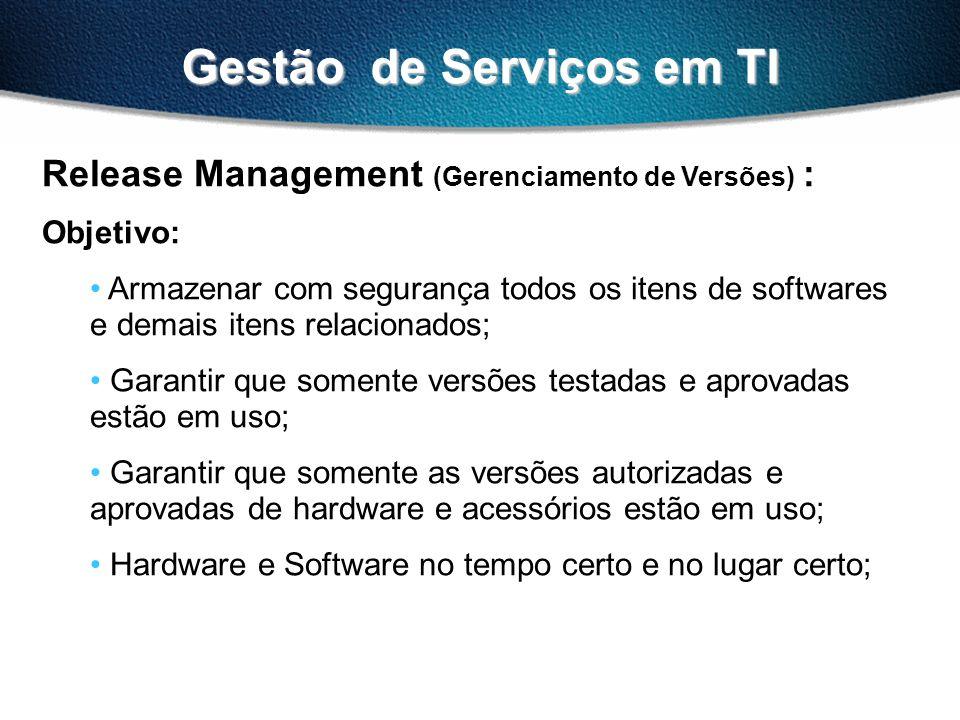 Gestão de Serviços em TI Release Management (Gerenciamento de Versões) : Objetivo: Armazenar com segurança todos os itens de softwares e demais itens
