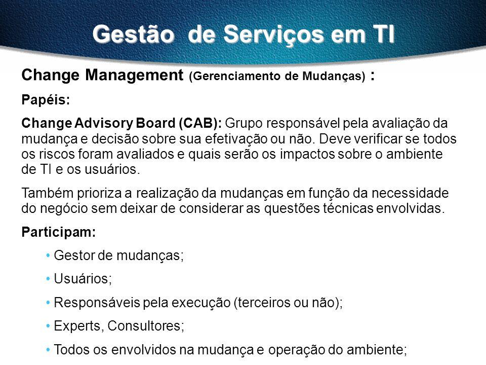 Gestão de Serviços em TI Change Management (Gerenciamento de Mudanças) : Papéis: Change Advisory Board (CAB): Grupo responsável pela avaliação da muda