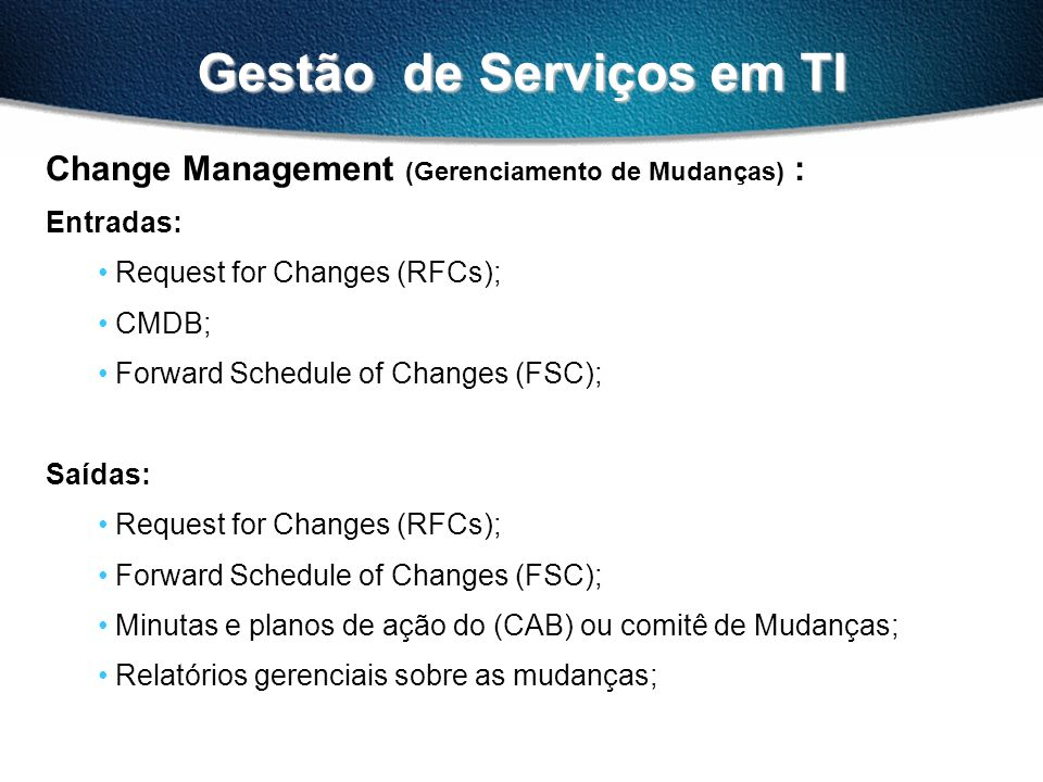 Gestão de Serviços em TI Change Management (Gerenciamento de Mudanças) : Entradas: Request for Changes (RFCs); CMDB; Forward Schedule of Changes (FSC)