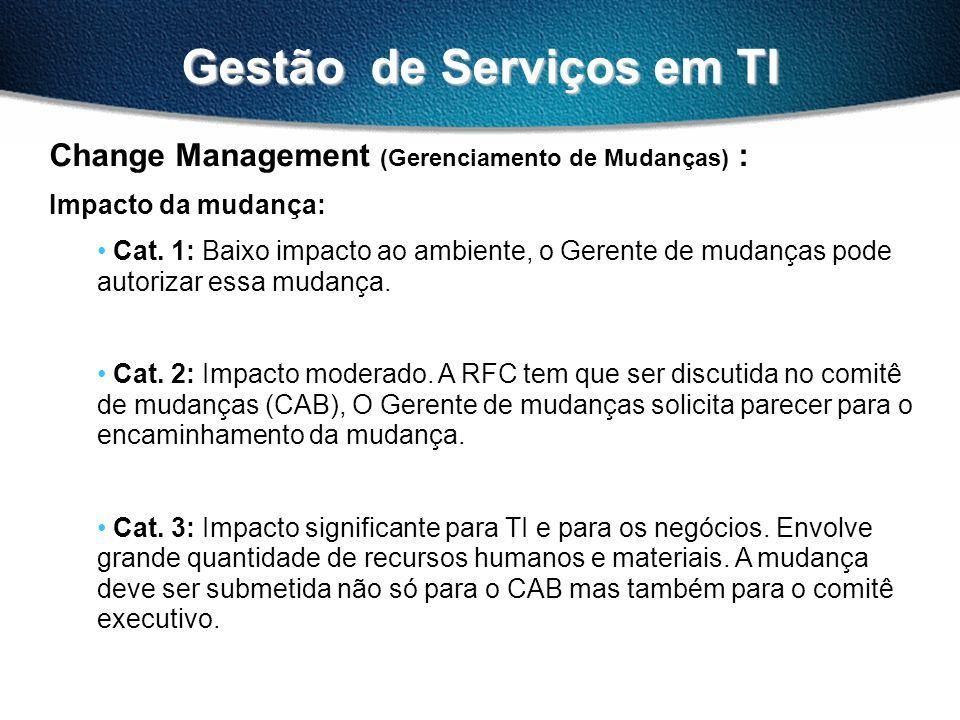 Gestão de Serviços em TI Change Management (Gerenciamento de Mudanças) : Impacto da mudança: Cat. 1: Baixo impacto ao ambiente, o Gerente de mudanças