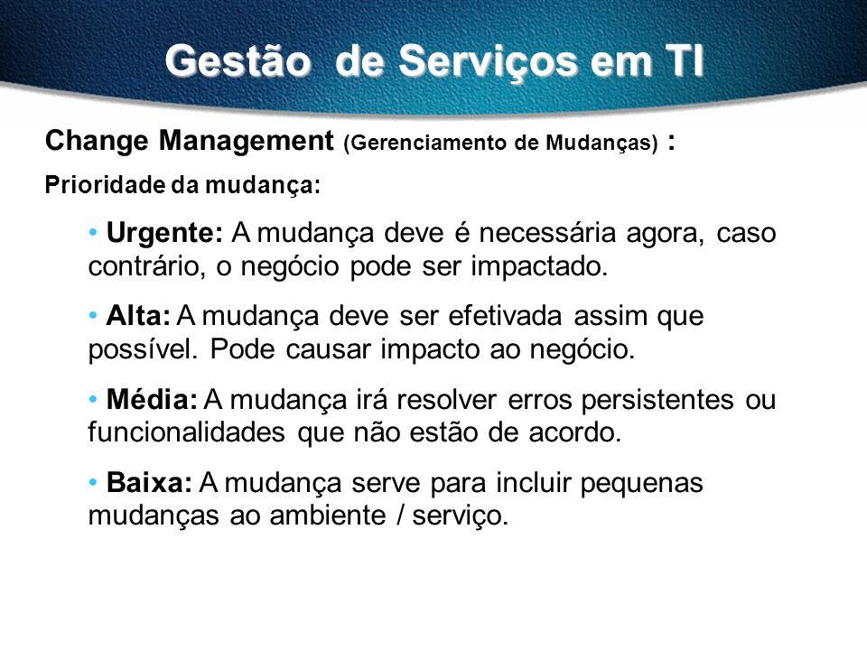 Gestão de Serviços em TI Change Management (Gerenciamento de Mudanças) : Prioridade da mudança: Urgente: A mudança deve é necessária agora, caso contr