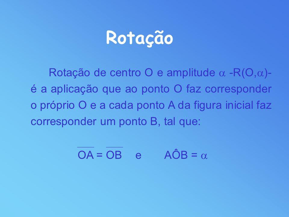 Rotação de centro O e amplitude -R(O, )- é a aplicação que ao ponto O faz corresponder o próprio O e a cada ponto A da figura inicial faz corresponder um ponto B, tal que: OA = OBeAÔB = Rotação