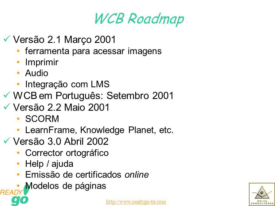 http://www.readygo-br.com WCB Roadmap Versão 2.1 Março 2001 ferramenta para acessar imagens Imprimir Audio Integração com LMS WCB em Português: Setembro 2001 Versão 2.2 Maio 2001 SCORM LearnFrame, Knowledge Planet, etc.