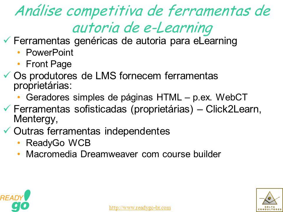 http://www.readygo-br.com Análise competitiva de ferramentas de autoria de e-Learning Ferramentas genéricas de autoria para eLearning PowerPoint Front Page Os produtores de LMS fornecem ferramentas proprietárias: Geradores simples de páginas HTML – p.ex.