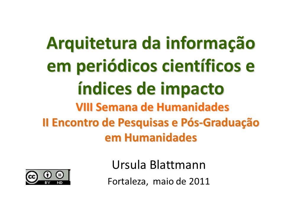 Arquitetura da informação em periódicos científicos e índices de impacto VIII Semana de Humanidades II Encontro de Pesquisas e Pós-Graduação em Humanidades Ursula Blattmann Fortaleza, maio de 2011