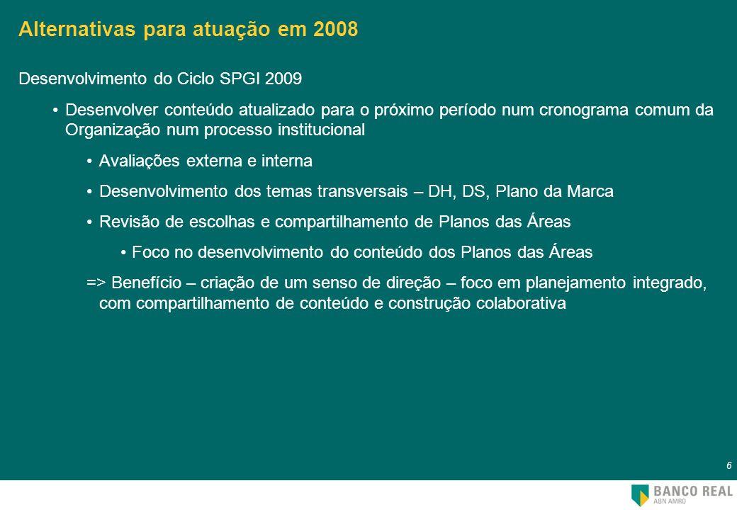 7 7 Alternativas para atuação em 2008 Acompanhamento das ações 2008 Compilação e acompanhamento de Painéis de Indicadores-chave Selecionar painéis-chave para acompanhamento para acompanhar e monitorar o desempenho da organização Fortalecer fóruns multidisciplinares da organização (GIPE, ITSC, CS) Ajustar indicadores de PPR para refletir estratégia da organização Alinhar SLAs com necessidades das áreas => Benefício – acompanhamento de um cenário interno comum, com foco em acompanhamento de indicadores-chave para a tomada de decisão e correção de rumo – foco em prioridades da organização e criação de repertório comum