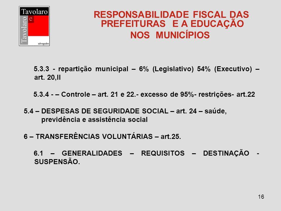 16 RESPONSABILIDADE FISCAL DAS PREFEITURAS E A EDUCAÇÃO NOS MUNICÍPIOS 5.3.3 - repartição municipal – 6% (Legislativo) 54% (Executivo) – art. 20,II 5.