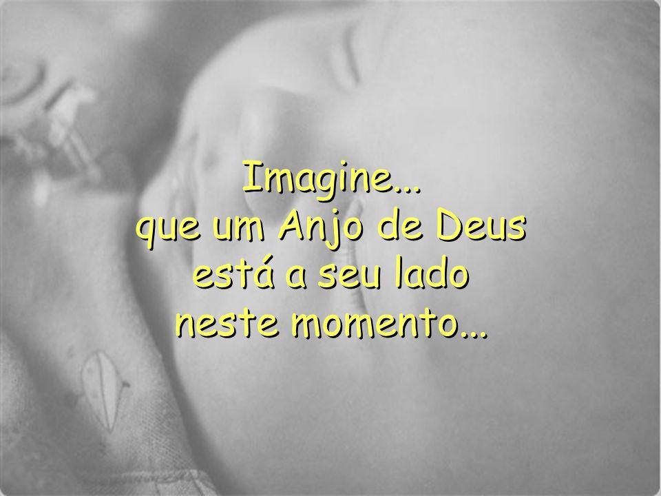 Imagine... que um Anjo de Deus está a seu lado neste momento... Imagine... que um Anjo de Deus está a seu lado neste momento...