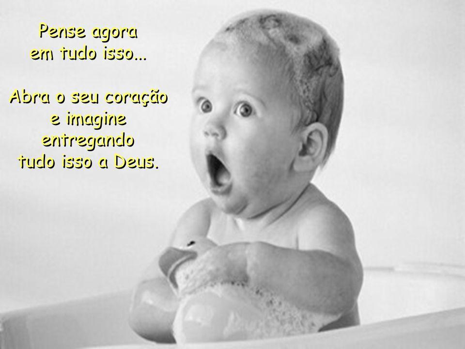 Pense agora em tudo isso... Abra o seu coração e imagine entregando tudo isso a Deus. Pense agora em tudo isso... Abra o seu coração e imagine entrega