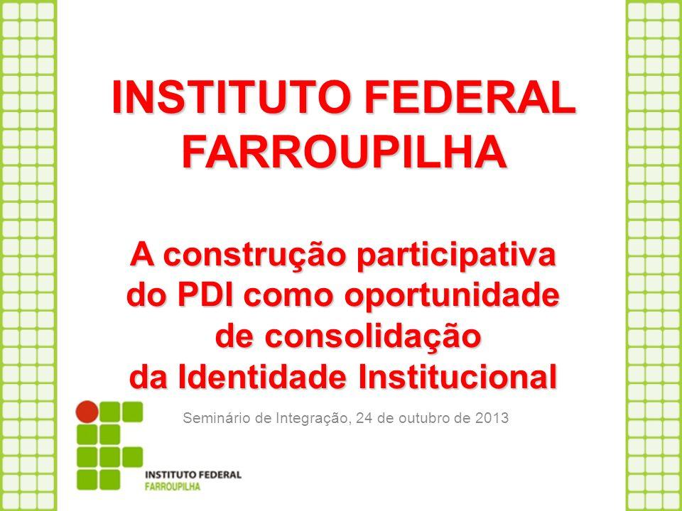 INSTITUTO FEDERAL FARROUPILHA A construção participativa do PDI como oportunidade de consolidação da Identidade Institucional Seminário de Integração,