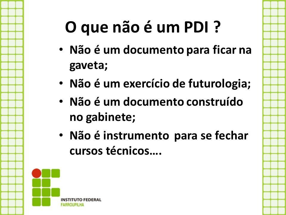 O que não é um PDI ? Não é um documento para ficar na gaveta; Não é um exercício de futurologia; Não é um documento construído no gabinete; Não é inst