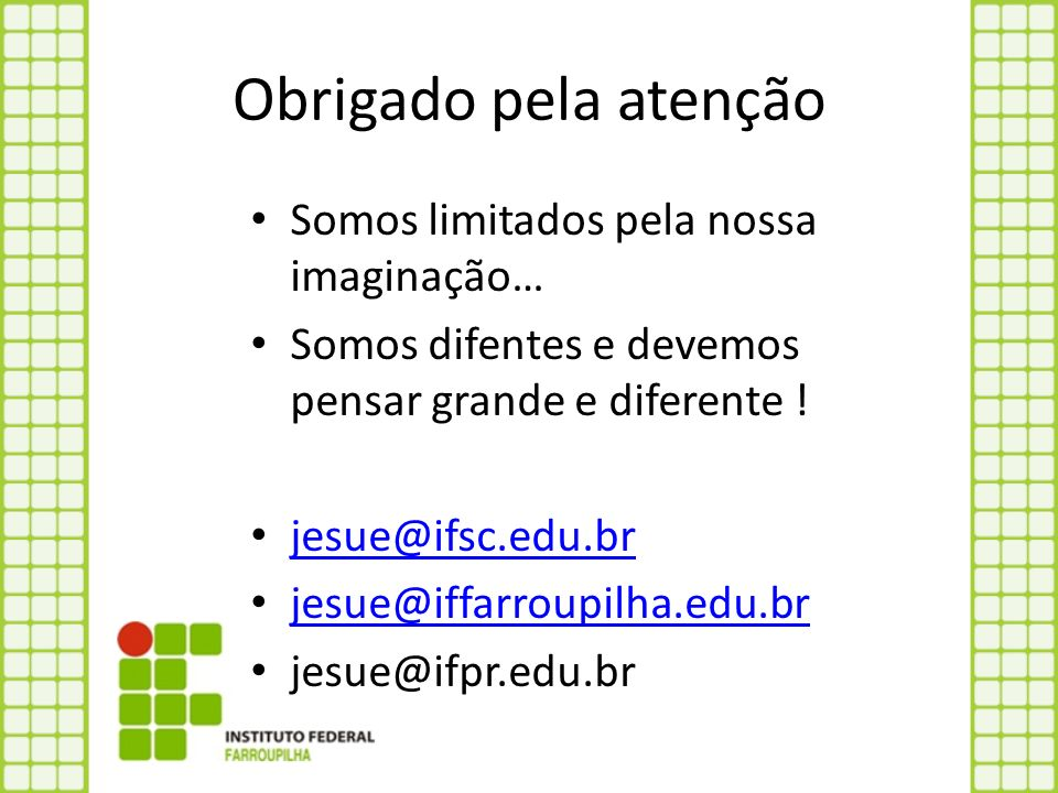 Obrigado pela atenção Somos limitados pela nossa imaginação… Somos difentes e devemos pensar grande e diferente ! jesue@ifsc.edu.br jesue@iffarroupilh