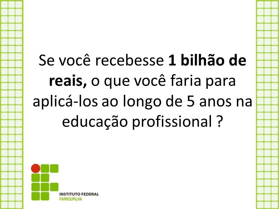 Se você recebesse 1 bilhão de reais, o que você faria para aplicá-los ao longo de 5 anos na educação profissional ?